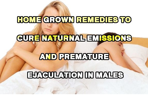 Home Grown Remedies To Cure Naturnal Emissions And Premature Ejaculation In Males