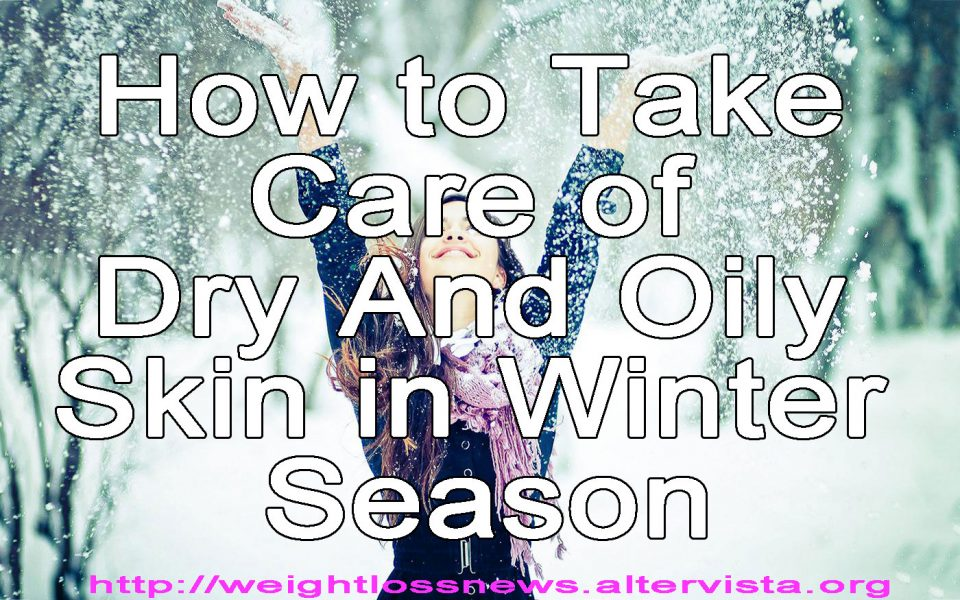 How to Take Care of Dry And Oily Skin in Winter Season